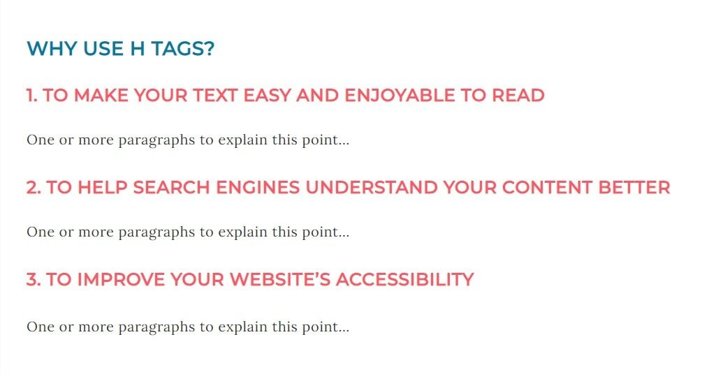 Example of H2 tag with target keyphrase 'WHY USE H TAGS?' and 3 H3 tags with the main points which reads...  1. TO MAKE YOUR TEXT EASY AND ENJOYABLE TO READ One or more paragraphs to explain this point…  2. TO HELP SEARCH ENGINES UNDERSTAND YOUR CONTENT BETTER One or more paragraphs to explain this point…  3. TO IMPROVE YOUR WEBSITE'S ACCESSIBILITY One or more paragraphs to explain this point…